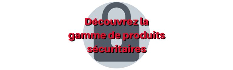 GAMME DE PRODUITS SÉCURITAIRES
