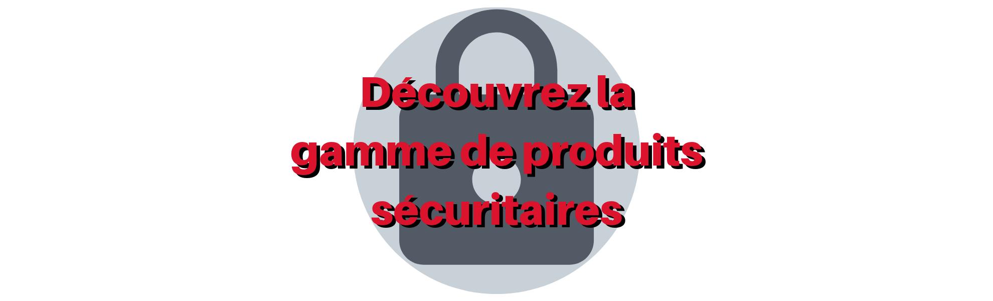 You are currently viewing GAMME DE PRODUITS SÉCURITAIRES